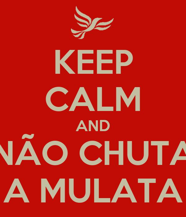 KEEP CALM AND NÃO CHUTA A MULATA