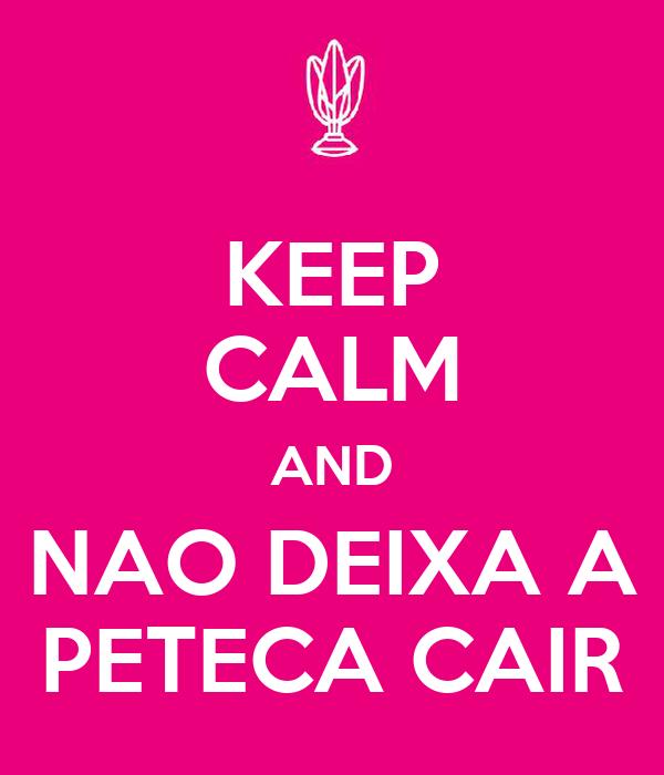 KEEP CALM AND NAO DEIXA A PETECA CAIR