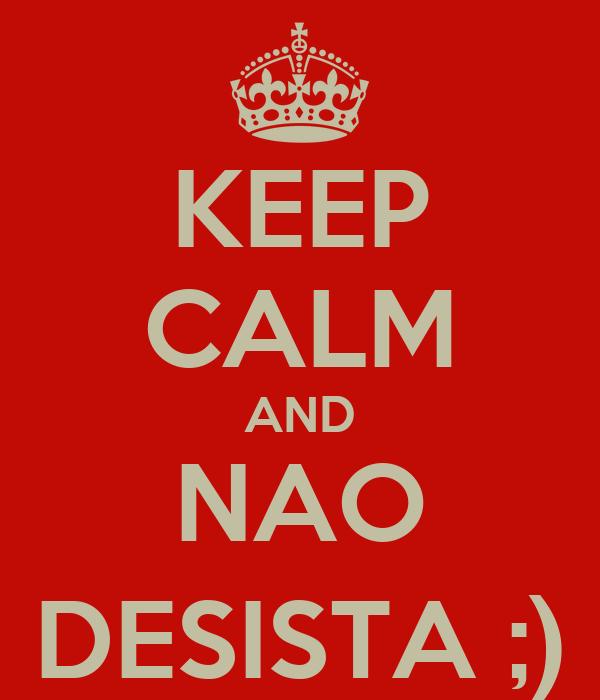 KEEP CALM AND NAO DESISTA ;)