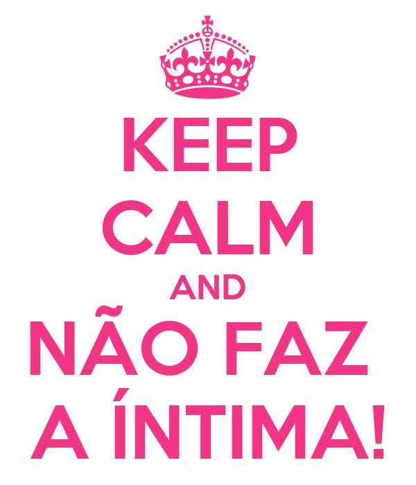 KEEP CALM AND NÃO FAZ  A ÍNTIMA!