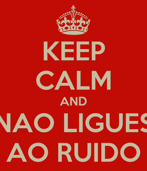 KEEP CALM AND NAO LIGUES AO RUIDO