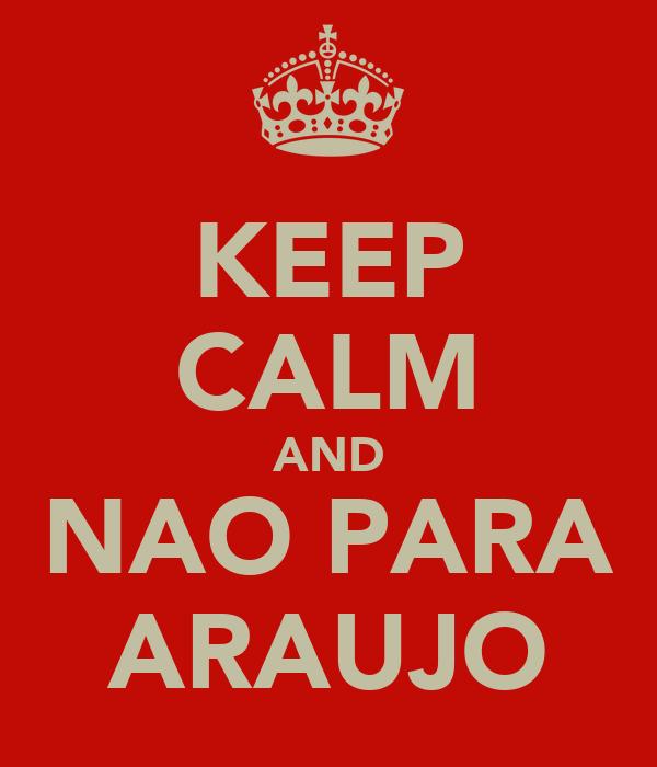 KEEP CALM AND NAO PARA ARAUJO