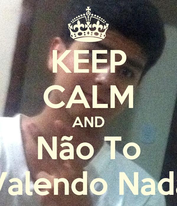 KEEP CALM AND Não To Valendo Nada