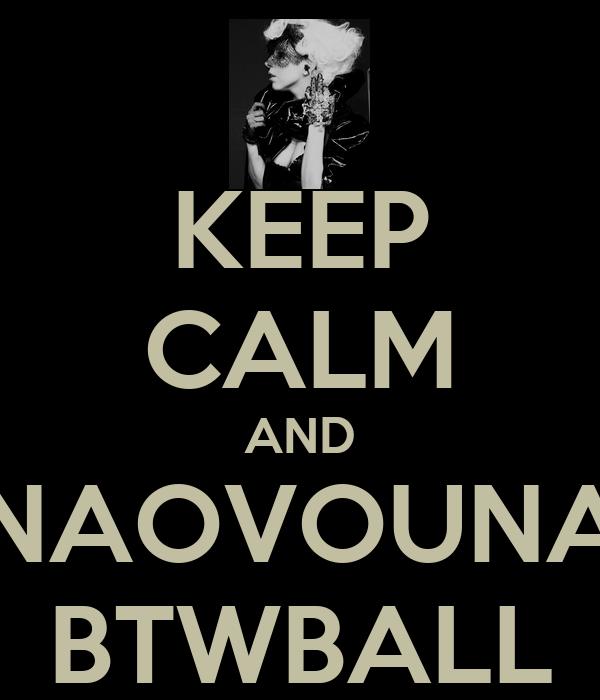 KEEP CALM AND NAOVOUNA BTWBALL