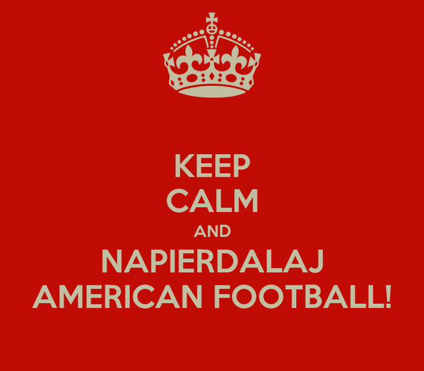 KEEP CALM AND NAPIERDALAJ AMERICAN FOOTBALL!