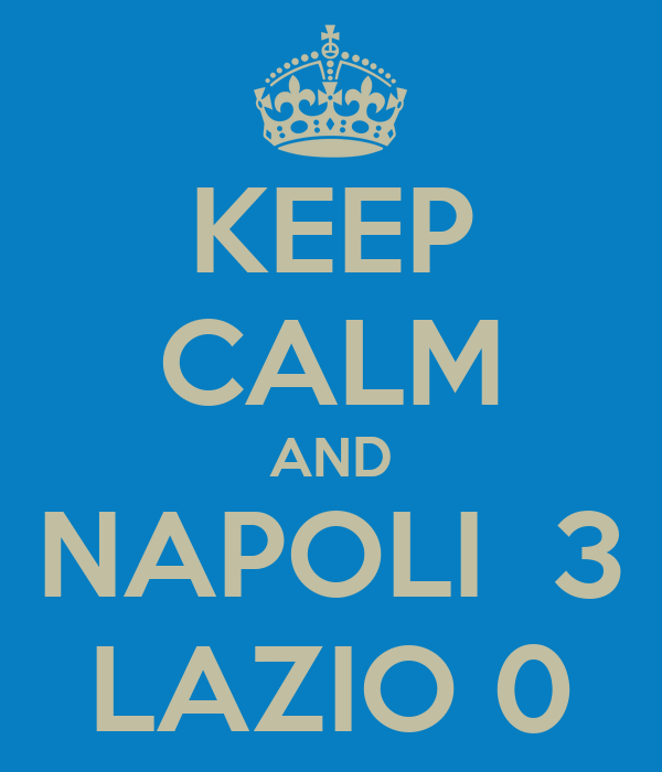KEEP CALM AND NAPOLI  3 LAZIO 0