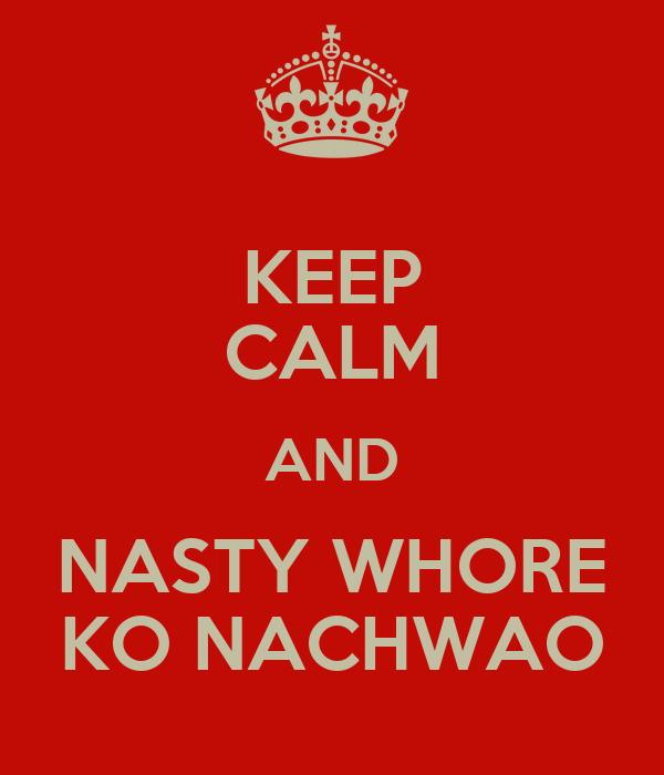 KEEP CALM AND NASTY WHORE KO NACHWAO
