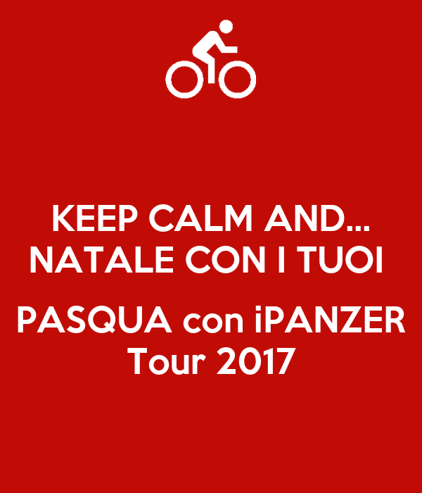 KEEP CALM AND... NATALE CON I TUOI   PASQUA con iPANZER Tour 2017