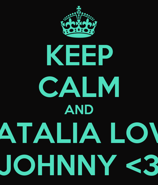 KEEP CALM AND NATALIA LOVE JOHNNY <3