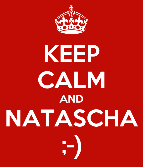 KEEP CALM AND NATASCHA ;-)
