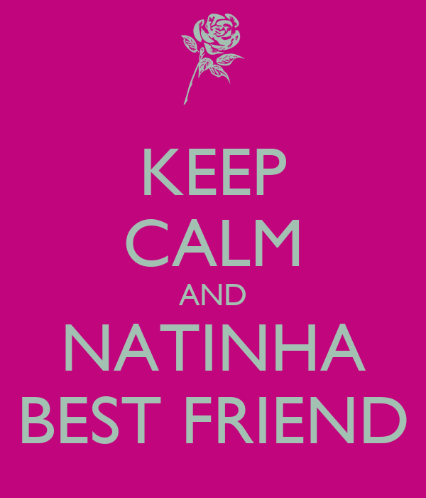 KEEP CALM AND NATINHA BEST FRIEND