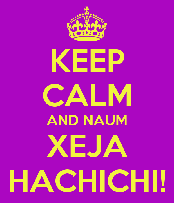 KEEP CALM AND NAUM XEJA HACHICHI!