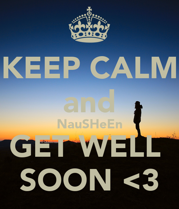 KEEP CALM and NauSHeEn GET WELL  SOON <3