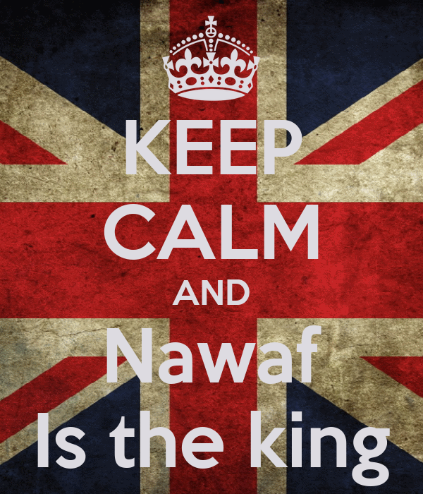 KEEP CALM AND Nawaf Is the king