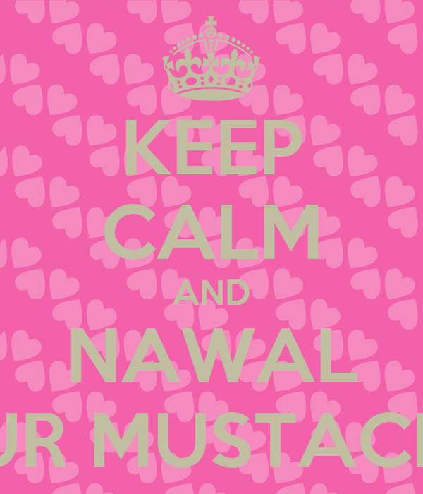 KEEP CALM AND NAWAL SHAVE YOUR MUSTACHE PLEEASE