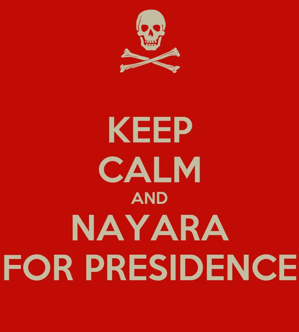 KEEP CALM AND NAYARA FOR PRESIDENCE