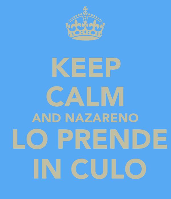 KEEP CALM AND NAZARENO  LO PRENDE  IN CULO
