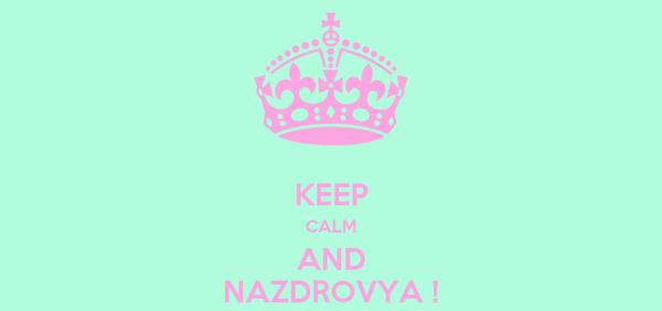 KEEP CALM AND NAZDROVYA !