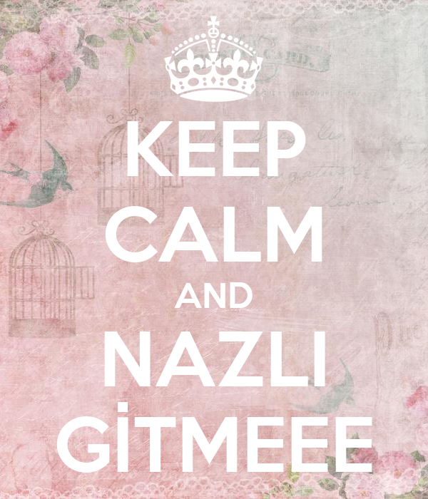 KEEP CALM AND NAZLI GİTMEEE