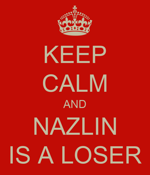 KEEP CALM AND NAZLIN IS A LOSER