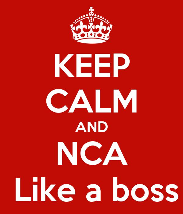 KEEP CALM AND NCA  Like a boss