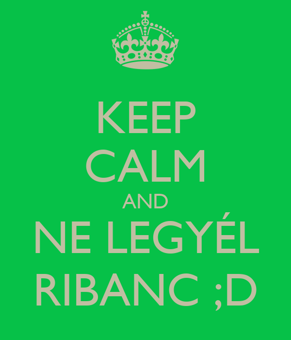 KEEP CALM AND NE LEGYÉL RIBANC ;D