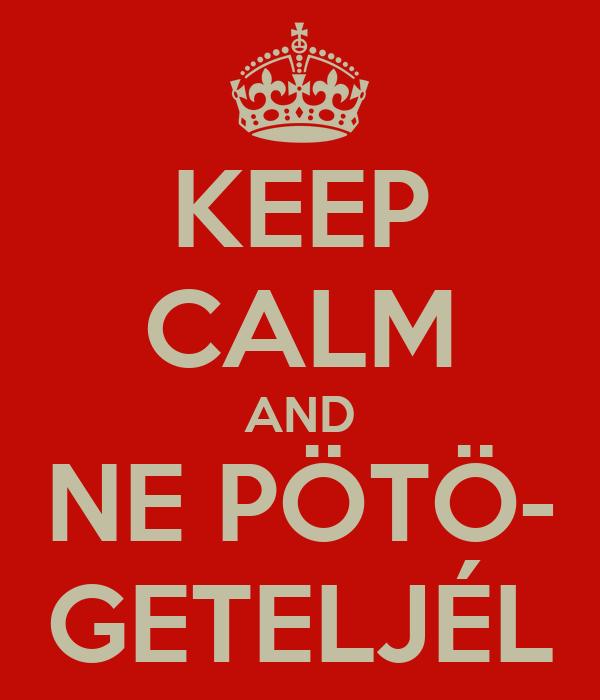 KEEP CALM AND NE PÖTÖ- GETELJÉL