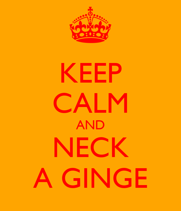 KEEP CALM AND NECK A GINGE
