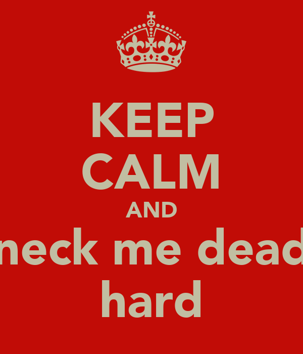 KEEP CALM AND neck me dead hard