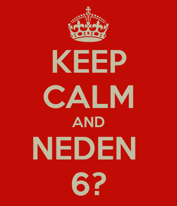 KEEP CALM AND NEDEN  6?