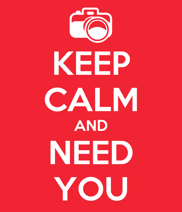 KEEP CALM AND NEED YOU