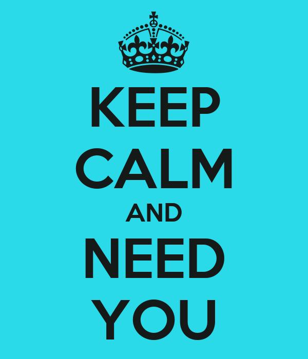 KEEP CALM AND NEED YOU