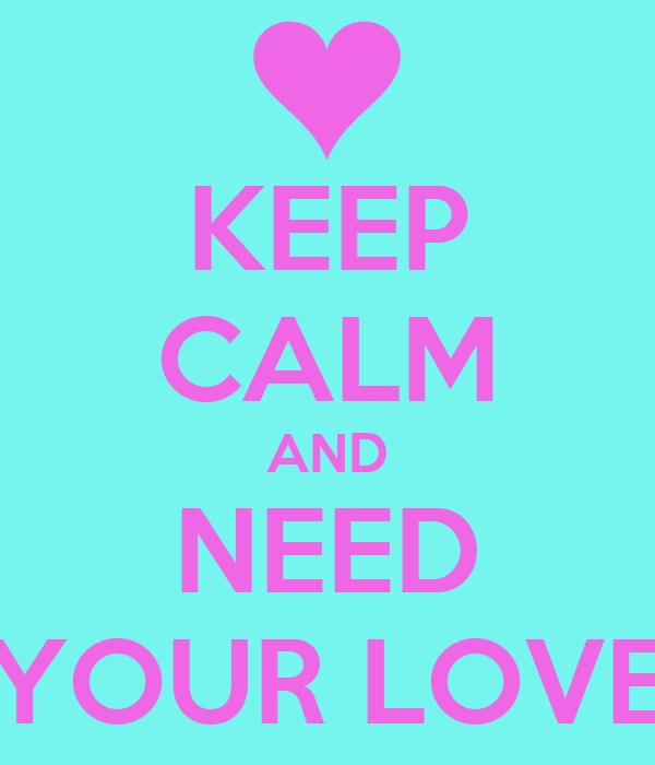 KEEP CALM AND NEED YOUR LOVE