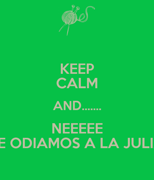 KEEP CALM AND....... NEEEEE LE ODIAMOS A LA JULIA