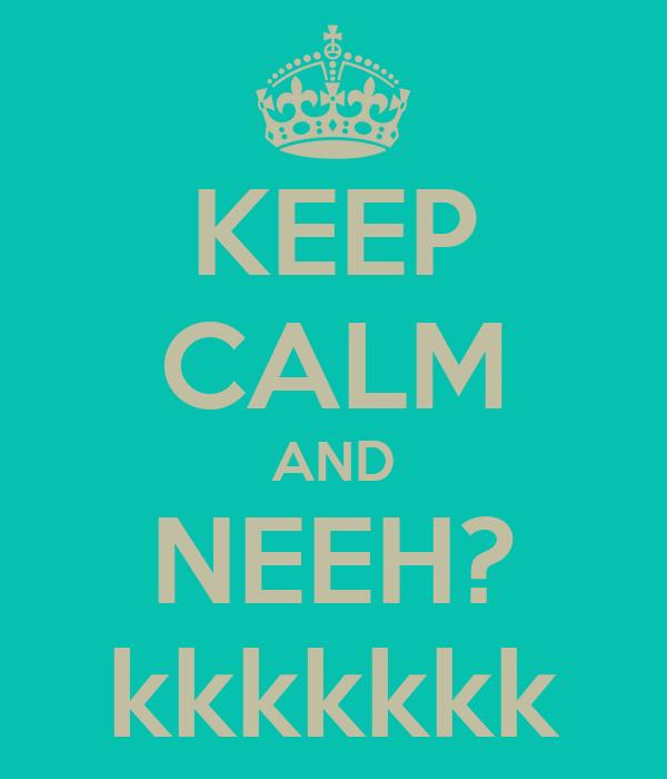 KEEP CALM AND NEEH? kkkkkkk