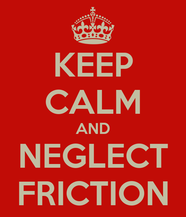 KEEP CALM AND NEGLECT FRICTION