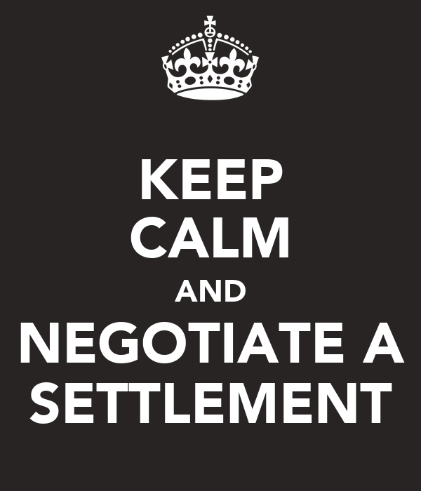 KEEP CALM AND NEGOTIATE A SETTLEMENT