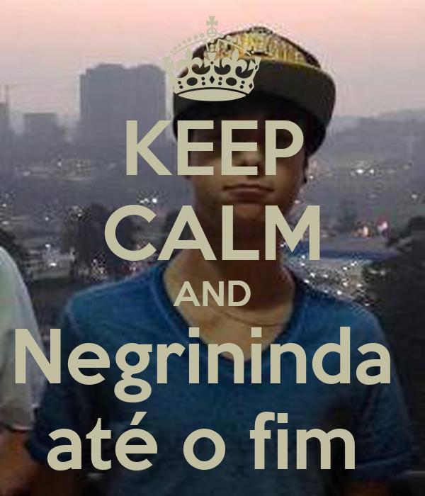 KEEP CALM AND Negrininda  até o fim