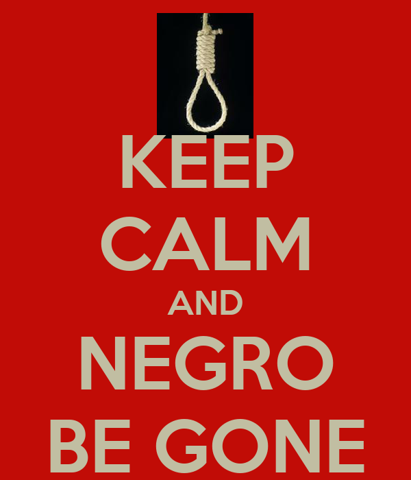 KEEP CALM AND NEGRO BE GONE