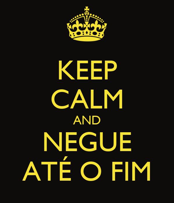 KEEP CALM AND NEGUE ATÉ O FIM