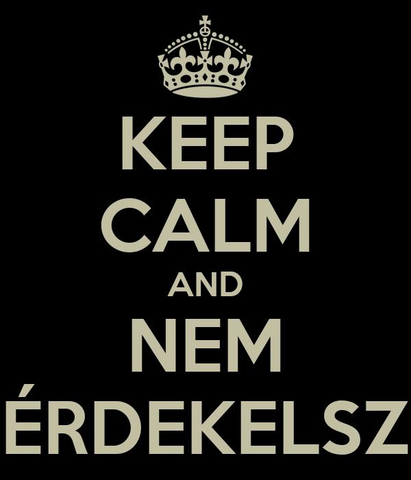 KEEP CALM AND NEM ÉRDEKELSZ