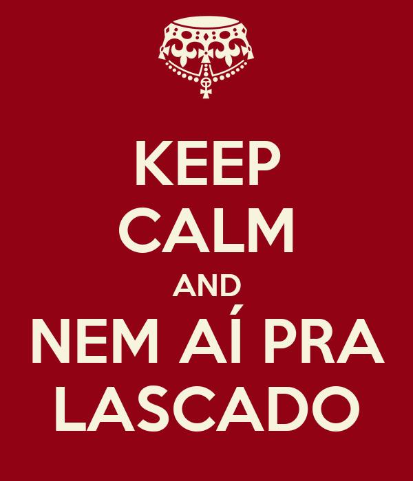 KEEP CALM AND NEM AÍ PRA LASCADO