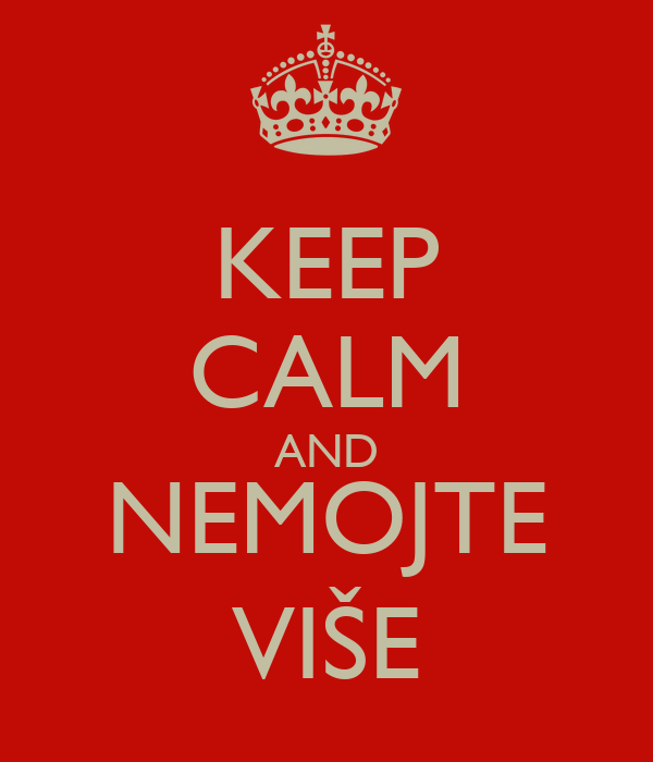 KEEP CALM AND NEMOJTE VIŠE