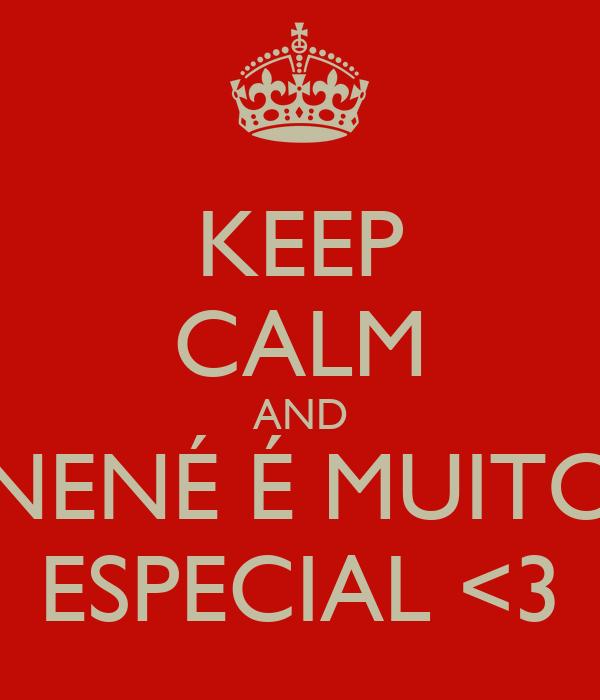 KEEP CALM AND NENÉ É MUITO ESPECIAL <3