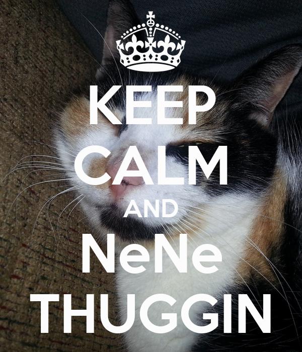 KEEP CALM AND NeNe THUGGIN
