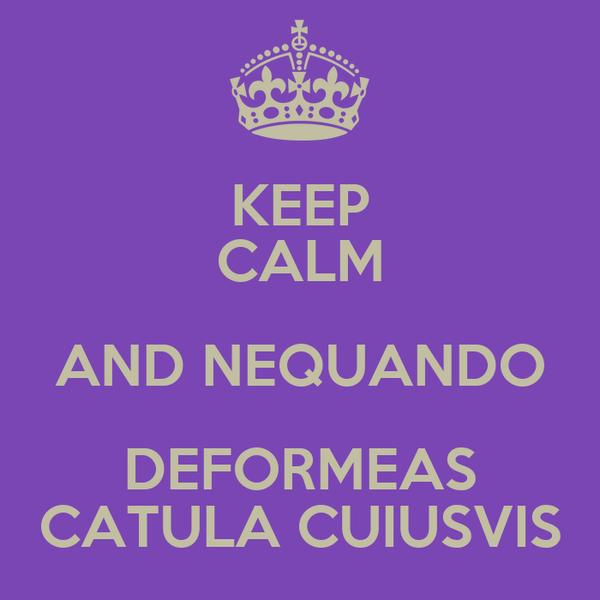 KEEP CALM AND NEQUANDO DEFORMEAS CATULA CUIUSVIS