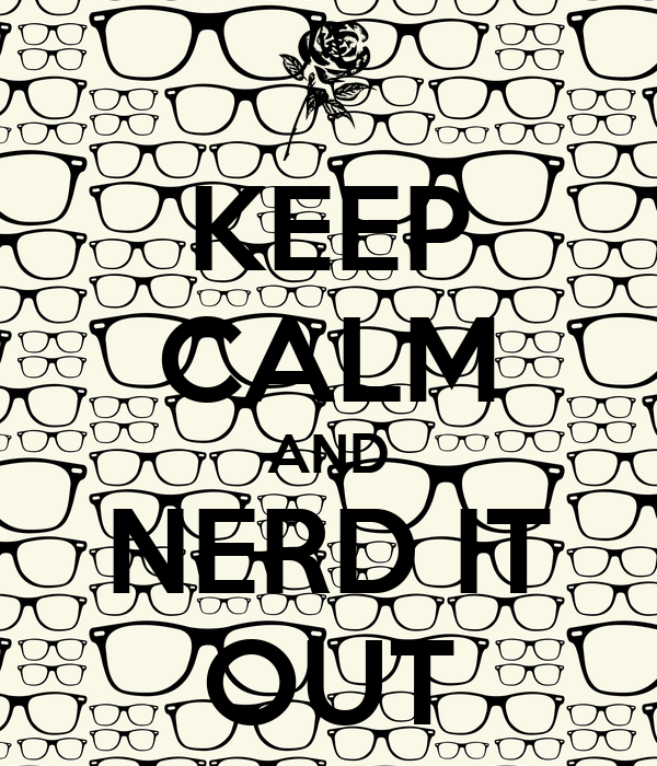 KEEP CALM AND NERD IT OUT