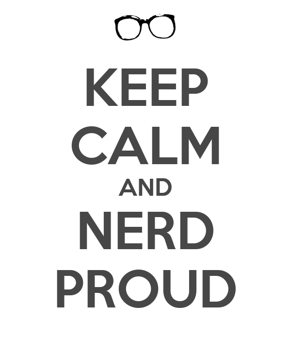 KEEP CALM AND NERD PROUD