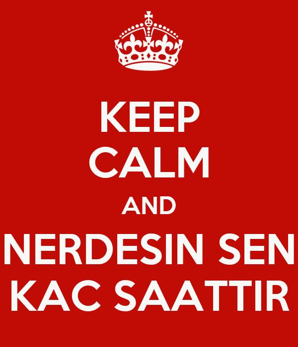 KEEP CALM AND NERDESIN SEN KAC SAATTIR