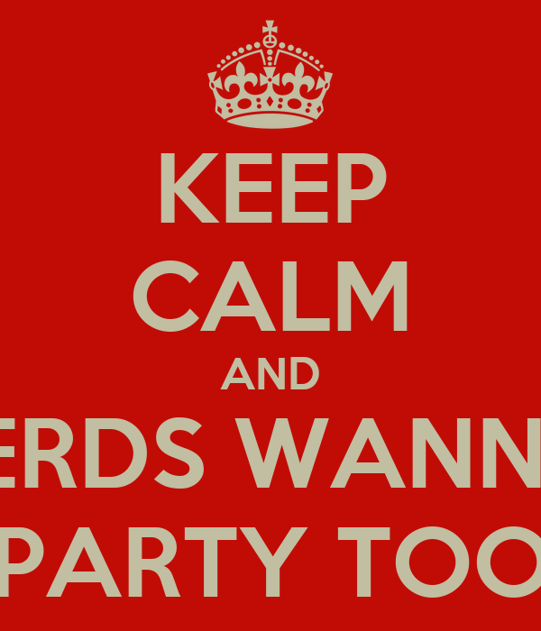 KEEP CALM AND NERDS WANNA  PARTY TOO